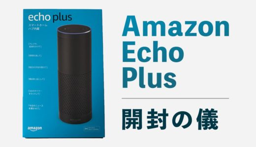 「Amazon Echo Plus」を購入。開封の儀・外観レビューまとめ